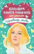 - Большая книга романов для девочек. Мгновения любви (сборник)