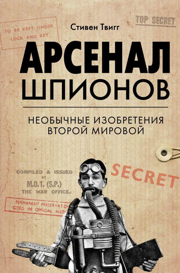 «Арсенал шпионов. Необычные изобретения Второй мировой» Стивен Твигг