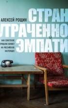 Алексей Рощин - Страна утраченной эмпатии. Как советское прошлое влияет на российское настоящее