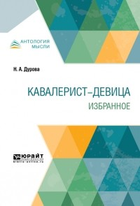 Надежда Дурова - Кавалерист-девица. Избранное