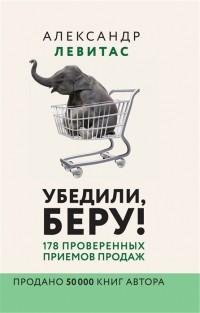 Александр Левитас - Убедили, беру! 178 проверенных приёмов продаж