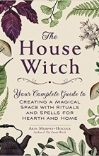 Эрин Мерфи-Хискок - The House Witch: Your Complete Guide to Creating a Magical Space with Rituals and Spells for Hearth and Home
