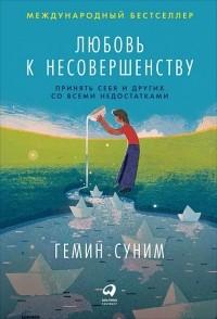 Гемин Суним - Любовь к несовершенству. Принять себя и других со всеми недостатками
