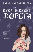 Дарья Кандалинцева - Куда не ведет дорога