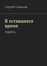 Сергей Семенов - В оставшееся время