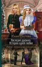 Юлия Шкутова - Наследие древних. История одной любви