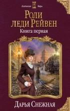 Дарья Снежная - Роли леди Рейвен. Книга первая