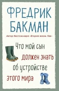 Фредрик Бакман - Что мой сын должен знать об устройстве этого мира