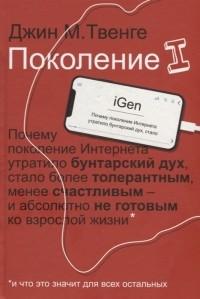 Джин М. Твенге - Поколение I. Почему поколение Интернета утратило бунтарский дух, стало более толерантным