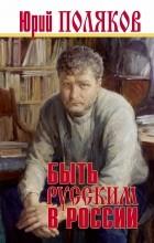 Юрий Поляков - Быть русским в России