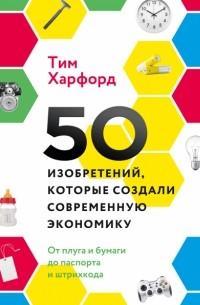 Тим Харфорд - 50 изобретений, которые создали современную экономику. От плуга и бумаги до паспорта и штрихкода