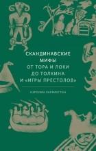 Кэролин Ларрингтон - Скандинавские мифы. От Тора и Локи до Толкина и Игры престолов