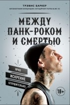 Трэвис Баркер - Между панк-роком и смертью. Автобиография барабанщика легендарной группы BLINK 182