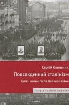 Сергій Єкельчик - Повсякденний сталінізм. Київ та кияни після Великої війни