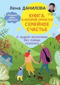 Лена Данилова - Книга, в которой прячется семейное счастье. О мудром воспитании без помощи психолога