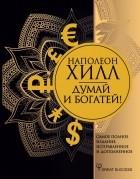 Наполеон Хилл - Думай и богатей! Самое полное издание, исправленное и дополненное