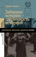 Алейда Ассман - Забвение истории — одержимость историей