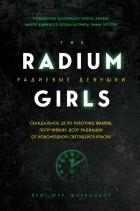 Кейт Мур - Радиевые девушки. Скандальное дело работниц фабрик, получивших дозу радиации от новомодной светящейся краски