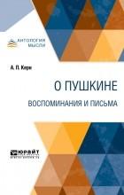 Анна Керн - О Пушкине. Воспоминания и письма