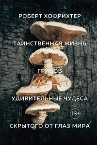 Роберт Хофрихтер - Таинственная жизнь грибов: Удивительные чудеса скрытого от глаз мира