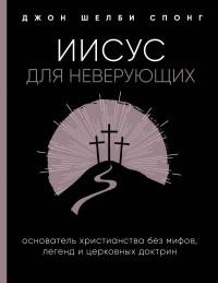 Джон Шелби Спонг - Иисус для неверующих. Основатель христианства без мифов, легенд и церковных доктрин