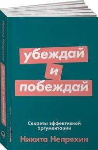 Никита Непряхин - Убеждай и побеждай. Секреты эффективной аргументации