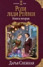 Дарья Снежная - Роли леди Рейвен. Книга вторая