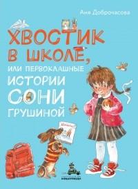 Анна Доброчасова - Хвостик в школе, или Первоклашные истории Сони Грушиной