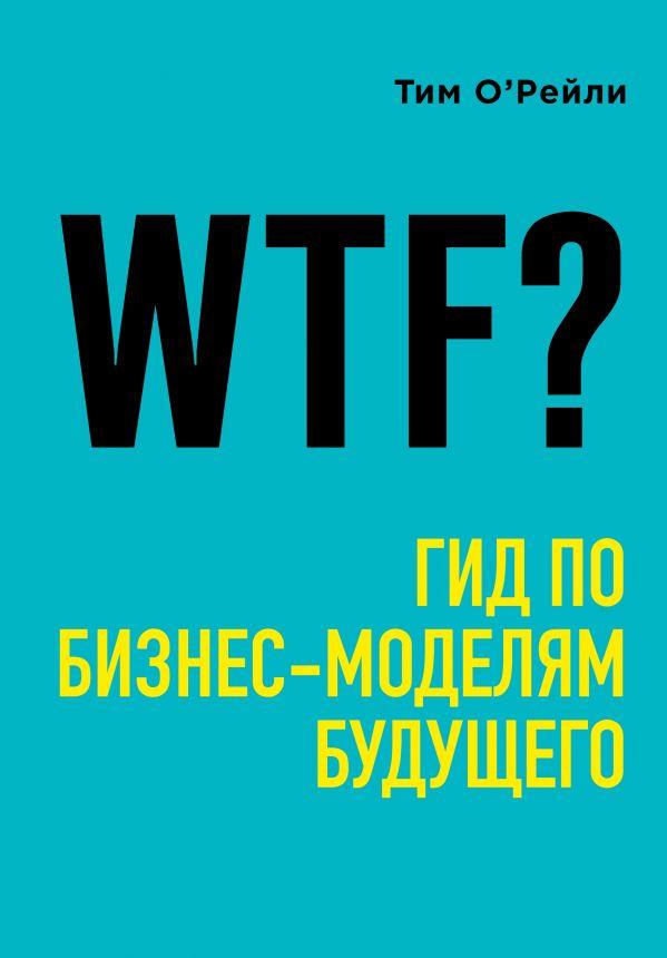 «WTF?: Гид по бизнес-моделям будущего» Тим О'Рейли