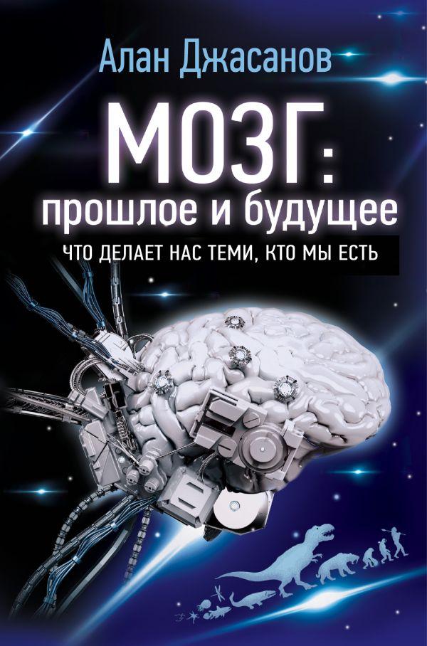 «Мозг: прошлое и будущее. Что делает нас теми, кто мы есть» Алан Джасанов