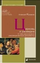 Алексей Казаков - Церковь и разведка. О чем рассказали рассекреченные документы