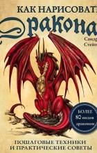 Сандра Стейпл - Как нарисовать дракона. Пошаговые техники и практические советы