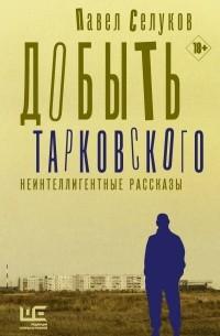 Павел Селуков - Добыть Тарковского. Неинтеллигентные рассказы (сборник)