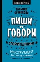 Татьяна Кузнецова - Пиши и говори! Сторителлинг как инструмент для счастья и бизнеса