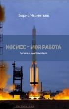 Борис Чернятьев - Космос — моя работа