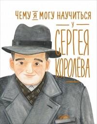 - Чему я могу научиться у Сергея Королёва