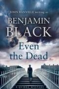 Бенджамин Блэк - Even the Dead