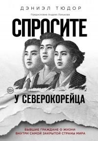Дэниэл Тюдор - Спросите у северокорейца. Бывшие граждане о жизни внутри самой закрытой страны мира