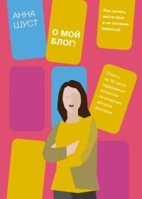 Анна Шуст - О мой блог! Как начать вести блог и не останавливаться