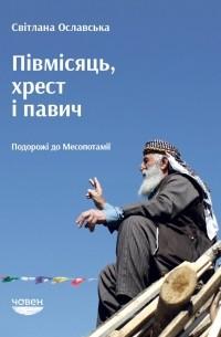 Світлана Ославська - Півмісяць, хрест і павич. Подорожі до Месопотамії
