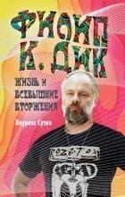 Лоуренс Сутин - Филип К. Дик. Жизнь и Всевышние вторжения