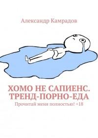Александр Камрадов - Хомо не Сапиенс. Тренд-порно-еда. Прочитай меня полностью! +18