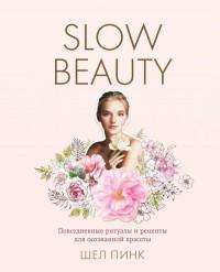 Шел Пинк - Slow Beauty. Повседневные ритуалы и рецепты для осознанной красоты