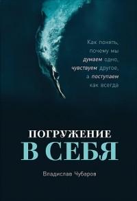 Владислав Чубаров - Погружение в себя. Как понять, почему мы думаем одно, чувствуем другое, а поступаем как всегда