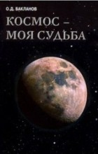 Олег Бакланов - Космос - моя судьба. Том 4. Записки и воспоминания