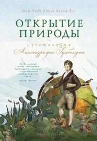Андреа Вульф - Открытие природы: Путешествия Александра фон Гумбольдта