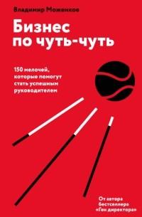 Владимир Моженков - Бизнес по чуть-чуть. 150 мелочей, которые помогут стать успешным руководителем