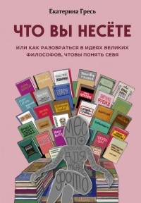 Екатерина Гресь - Что вы несете, Или как разобраться в идеях великих философов, чтобы понять себя