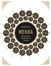 Мария Кича - Мекка. Биография загадочного города