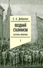 Евгений Добренко - Поздний сталинизм. Эстетика политики. Том 1